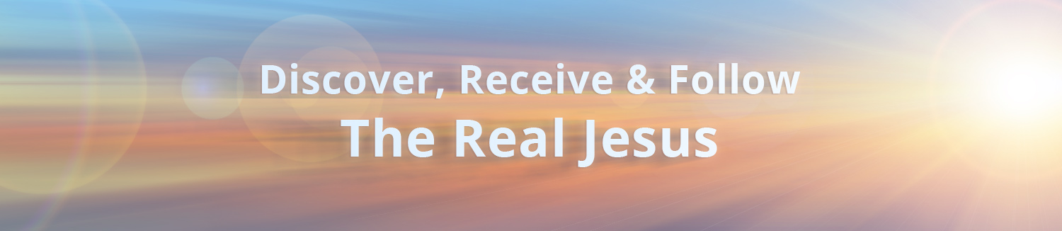 Discover, Recieve and Follow the Real Jesus